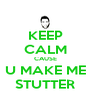 KEEP CALM CAUSE U MAKE ME STUTTER - Personalised Poster A4 size