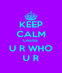 KEEP CALM CAUSE  U R WHO U R - Personalised Poster A4 size