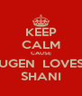 KEEP CALM CAUSE UGEN  LOVES SHANI - Personalised Poster A4 size