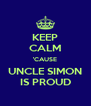 KEEP CALM 'CAUSE UNCLE SIMON IS PROUD - Personalised Poster A4 size