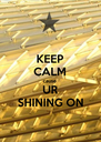 KEEP CALM cause  UR SHINING ON - Personalised Poster A4 size