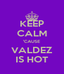 KEEP CALM 'CAUSE VALDEZ IS HOT - Personalised Poster A4 size