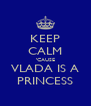 KEEP CALM 'CAUSE VLADA IS A PRINCESS - Personalised Poster A4 size