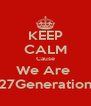KEEP CALM Cause We Are  27Generation - Personalised Poster A4 size