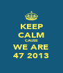 KEEP CALM CAUSE WE ARE 47 2013 - Personalised Poster A4 size