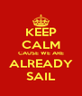 KEEP CALM CAUSE WE ARE ALREADY SAIL - Personalised Poster A4 size