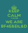 KEEP CALM ´CAUSE WE ARE BF4E&EIL&D - Personalised Poster A4 size