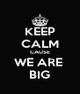 KEEP CALM CAUSE WE ARE  BIG - Personalised Poster A4 size