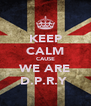 KEEP CALM CAUSE WE ARE D.P.R.Y  - Personalised Poster A4 size