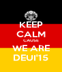 KEEP CALM CAUSE WE ARE DEUI'15 - Personalised Poster A4 size