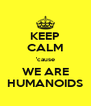 KEEP CALM 'cause WE ARE HUMANOIDS - Personalised Poster A4 size