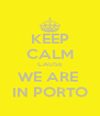 KEEP CALM CAUSE WE ARE  IN PORTO - Personalised Poster A4 size