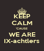KEEP CALM 'CAUSE WE ARE IX-achtlers - Personalised Poster A4 size