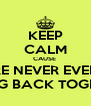 KEEP CALM CAUSE  WE ARE NEVER EVER EVER GOING BACK TOGETHER - Personalised Poster A4 size
