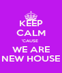 KEEP CALM 'CAUSE  WE ARE NEW HOUSE - Personalised Poster A4 size