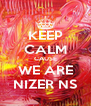 KEEP CALM CAUSE WE ARE NIZER NS - Personalised Poster A4 size