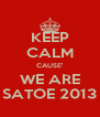 KEEP CALM CAUSE' WE ARE SATOE 2013 - Personalised Poster A4 size