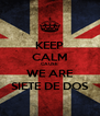 KEEP CALM CAUSE WE ARE SIETE DE DOS - Personalised Poster A4 size