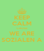 KEEP CALM CAUSE WE ARE SOZIALEN A - Personalised Poster A4 size