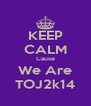 KEEP CALM Cause We Are TOJ2k14 - Personalised Poster A4 size