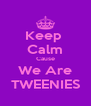 Keep  Calm Cause We Are TWEENIES - Personalised Poster A4 size