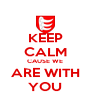 KEEP CALM CAUSE WE ARE WITH YOU - Personalised Poster A4 size