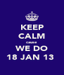 KEEP CALM cause WE DO 18 JAN 13  - Personalised Poster A4 size