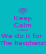 Keep Calm Cause We do it for  The Ratchets! - Personalised Poster A4 size
