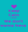 Keep Calm Cause  We don't  wanna Neva  - Personalised Poster A4 size
