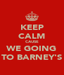 KEEP CALM CAUSE WE GOING TO BARNEY'S - Personalised Poster A4 size