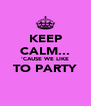 KEEP CALM... 'CAUSE WE LIKE TO PARTY  - Personalised Poster A4 size