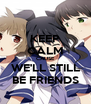 KEEP CALM CAUSE WE'LL STILL BE FRIENDS - Personalised Poster A4 size
