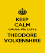 KEEP CALM CAUSE WE LOVE THEODORE VOLKENSHIRE - Personalised Poster A4 size