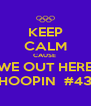 KEEP CALM CAUSE  WE OUT HERE HOOPIN  #43 - Personalised Poster A4 size