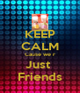 KEEP CALM Cause we r Just  Friends - Personalised Poster A4 size