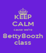 KEEP CALM cause we're 8etty8oozh class - Personalised Poster A4 size