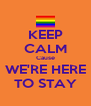 KEEP CALM Cause WE'RE HERE TO STAY - Personalised Poster A4 size