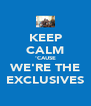 KEEP CALM 'CAUSE WE'RE THE EXCLUSIVES - Personalised Poster A4 size