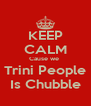 KEEP CALM Cause we  Trini People Is Chubble - Personalised Poster A4 size