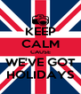 KEEP CALM CAUSE WE'VE GOT HOLIDAYS - Personalised Poster A4 size