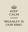KEEP CALM 'CAUSE WEASLEY IS OUR KING - Personalised Poster A4 size