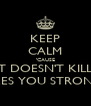 KEEP CALM 'CAUSE WHAT DOESN'T KILL YOU MAKES YOU STRONGER - Personalised Poster A4 size