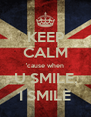 KEEP CALM 'cause when U SMILE, I SMILE - Personalised Poster A4 size