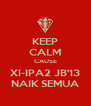 KEEP CALM CAUSE XI-IPA2 JB'13 NAIK SEMUA - Personalised Poster A4 size