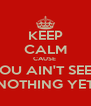 KEEP CALM CAUSE  YOU AIN'T SEEN NOTHING YET - Personalised Poster A4 size