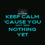 KEEP CALM 'CAUSE YOU AIN'T SEEN NOTHING YET - Personalised Poster A4 size