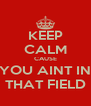 KEEP CALM CAUSE YOU AINT IN THAT FIELD - Personalised Poster A4 size