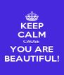 KEEP CALM CAUSE  YOU ARE BEAUTIFUL! - Personalised Poster A4 size