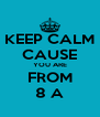 KEEP CALM CAUSE YOU ARE FROM 8 A - Personalised Poster A4 size