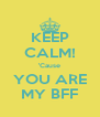 KEEP CALM! 'Cause YOU ARE MY BFF - Personalised Poster A4 size